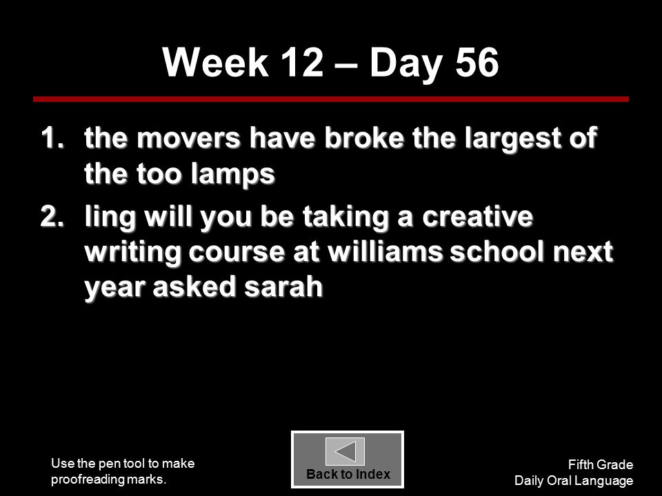 Use the pen tool to make proofreading marks. Fifth Grade Daily Oral Language Back to Index Week 12 – Day 56 1.the movers have broke the largest of the