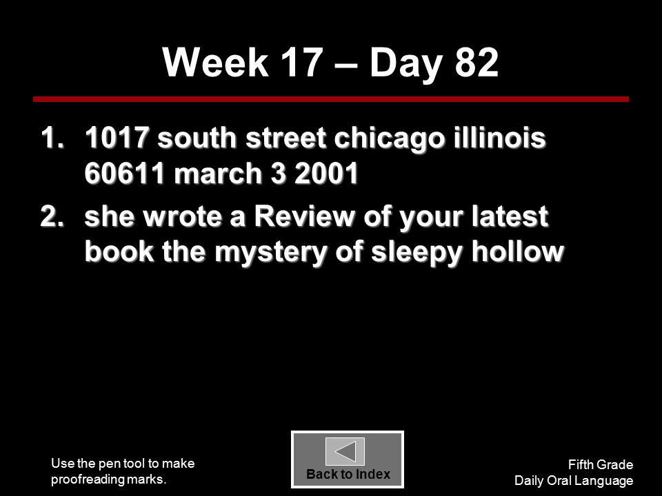 Use the pen tool to make proofreading marks. Fifth Grade Daily Oral Language Back to Index Week 17 – Day 82 1.1017 south street chicago illinois 60611