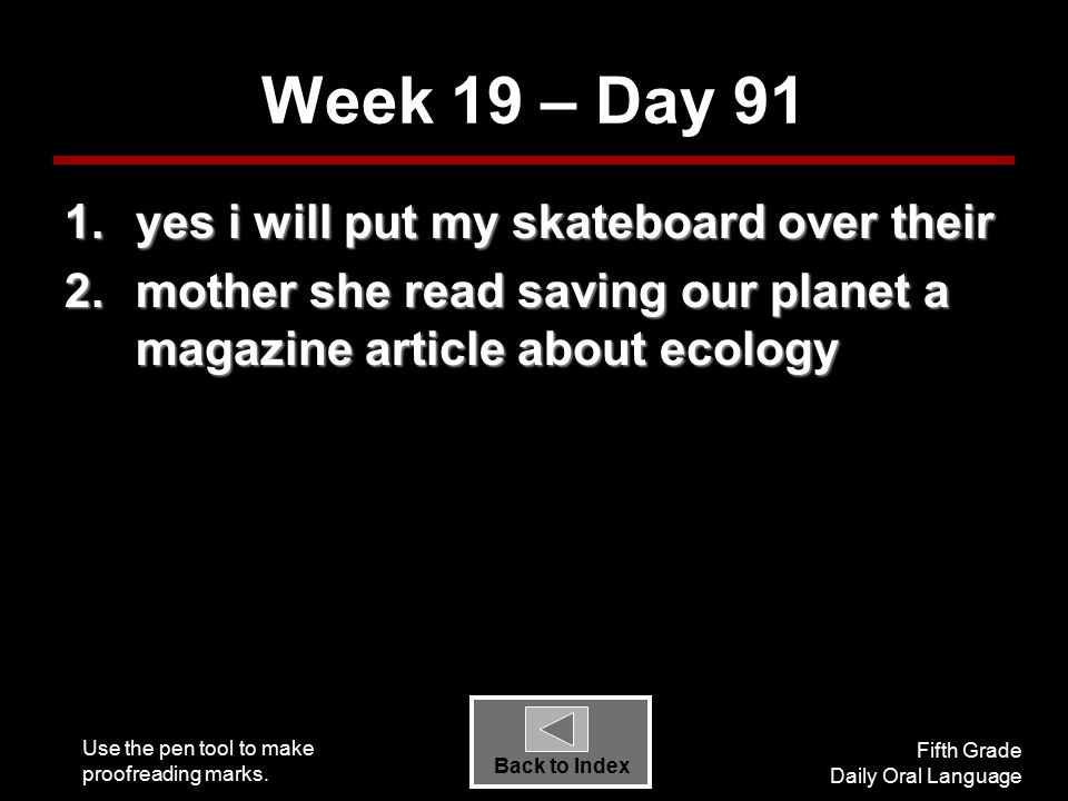 Use the pen tool to make proofreading marks. Fifth Grade Daily Oral Language Back to Index Week 19 – Day 91 1.yes i will put my skateboard over their