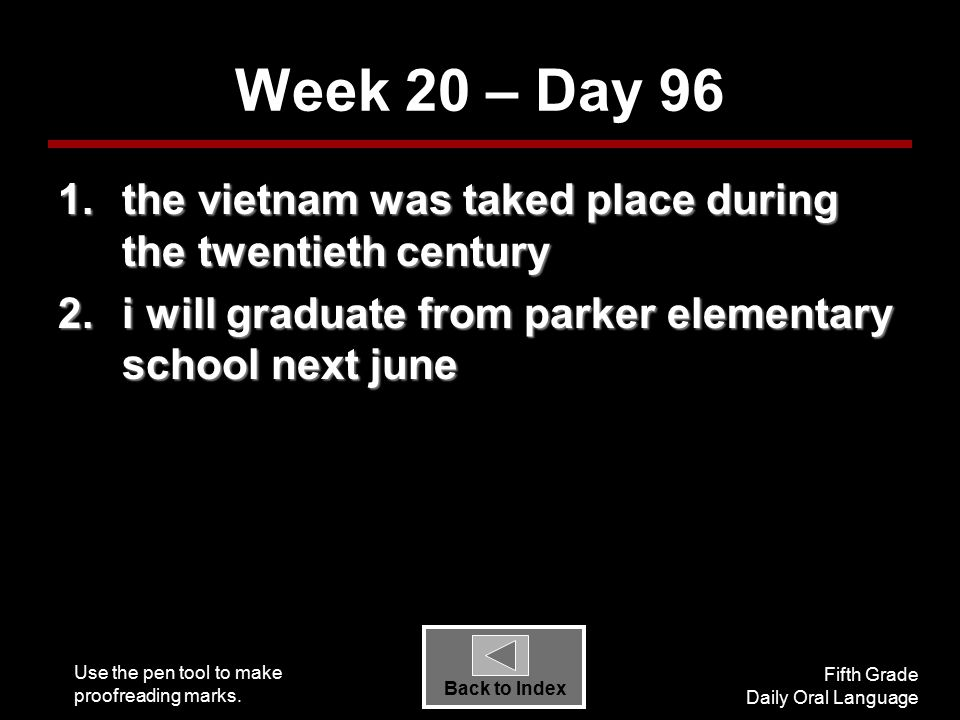 Use the pen tool to make proofreading marks. Fifth Grade Daily Oral Language Back to Index Week 20 – Day 96 1.the vietnam was taked place during the t