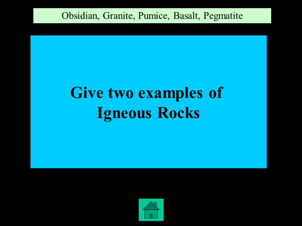 1,4 Give two examples of Igneous Rocks Obsidian, Granite, Pumice, Basalt, Pegmatite