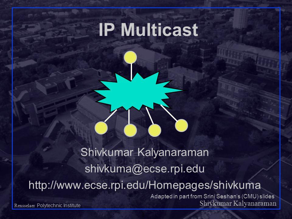 Shivkumar Kalyanaraman Rensselaer Polytechnic Institute 1 IP Multicast Shivkumar Kalyanaraman shivkuma@ecse.rpi.edu http://www.ecse.rpi.edu/Homepages/shivkuma Adapted in part from Srini Seshan's (CMU) slides