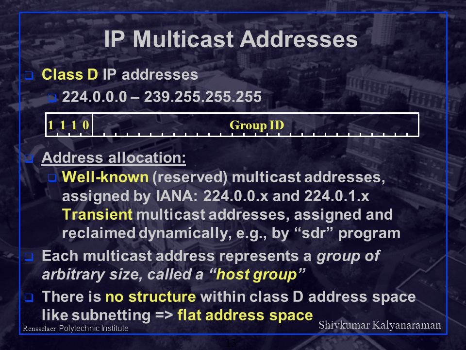Shivkumar Kalyanaraman Rensselaer Polytechnic Institute 13 IP Multicast Addresses q Class D IP addresses q 224.0.0.0 – 239.255.255.255 q Address allocation: q Well-known (reserved) multicast addresses, assigned by IANA: 224.0.0.x and 224.0.1.x Transient multicast addresses, assigned and reclaimed dynamically, e.g., by sdr program q Each multicast address represents a group of arbitrary size, called a host group q There is no structure within class D address space like subnetting => flat address space 1110Group ID