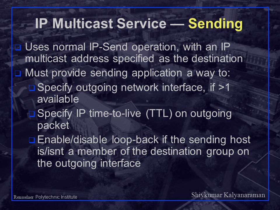 Shivkumar Kalyanaraman Rensselaer Polytechnic Institute 14 IP Multicast Service — Sending q Uses normal IP-Send operation, with an IP multicast address specified as the destination q Must provide sending application a way to: q Specify outgoing network interface, if >1 available q Specify IP time-to-live (TTL) on outgoing packet q Enable/disable loop-back if the sending host is/isnt a member of the destination group on the outgoing interface