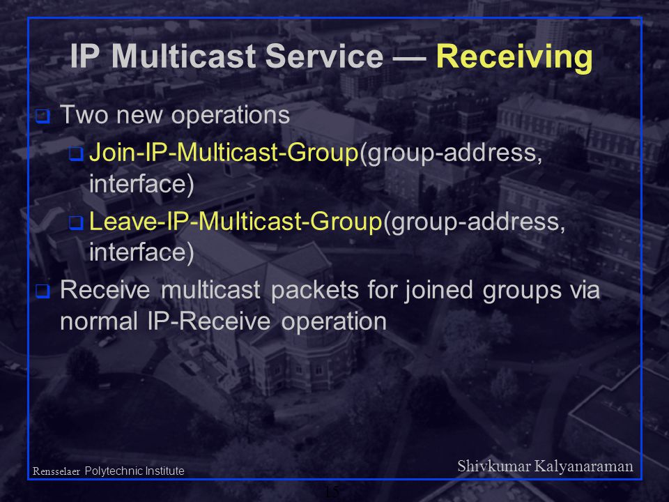 Shivkumar Kalyanaraman Rensselaer Polytechnic Institute 15 IP Multicast Service — Receiving q Two new operations q Join-IP-Multicast-Group(group-address, interface) q Leave-IP-Multicast-Group(group-address, interface) q Receive multicast packets for joined groups via normal IP-Receive operation