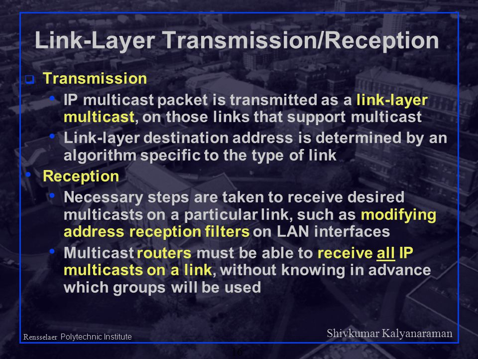 Shivkumar Kalyanaraman Rensselaer Polytechnic Institute 16 Link-Layer Transmission/Reception q Transmission IP multicast packet is transmitted as a link-layer multicast, on those links that support multicast Link-layer destination address is determined by an algorithm specific to the type of link Reception Necessary steps are taken to receive desired multicasts on a particular link, such as modifying address reception filters on LAN interfaces Multicast routers must be able to receive all IP multicasts on a link, without knowing in advance which groups will be used