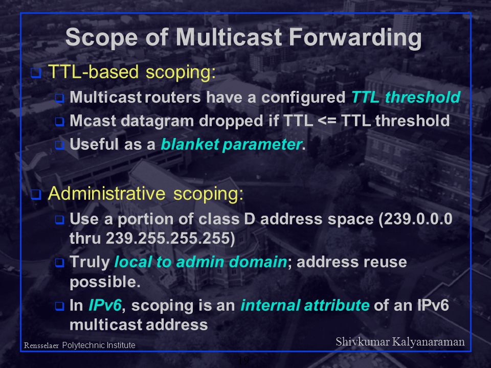 Shivkumar Kalyanaraman Rensselaer Polytechnic Institute 19 Scope of Multicast Forwarding q TTL-based scoping: q Multicast routers have a configured TTL threshold q Mcast datagram dropped if TTL <= TTL threshold q Useful as a blanket parameter.
