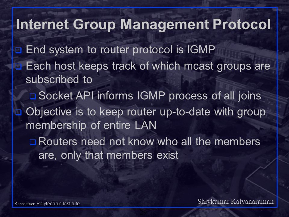 Shivkumar Kalyanaraman Rensselaer Polytechnic Institute 29 Internet Group Management Protocol q End system to router protocol is IGMP q Each host keeps track of which mcast groups are subscribed to q Socket API informs IGMP process of all joins q Objective is to keep router up-to-date with group membership of entire LAN q Routers need not know who all the members are, only that members exist