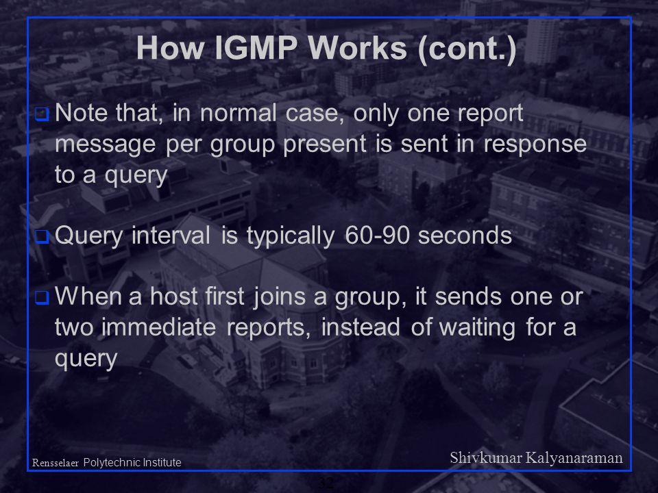 Shivkumar Kalyanaraman Rensselaer Polytechnic Institute 32 How IGMP Works (cont.) q Note that, in normal case, only one report message per group present is sent in response to a query q Query interval is typically 60-90 seconds q When a host first joins a group, it sends one or two immediate reports, instead of waiting for a query