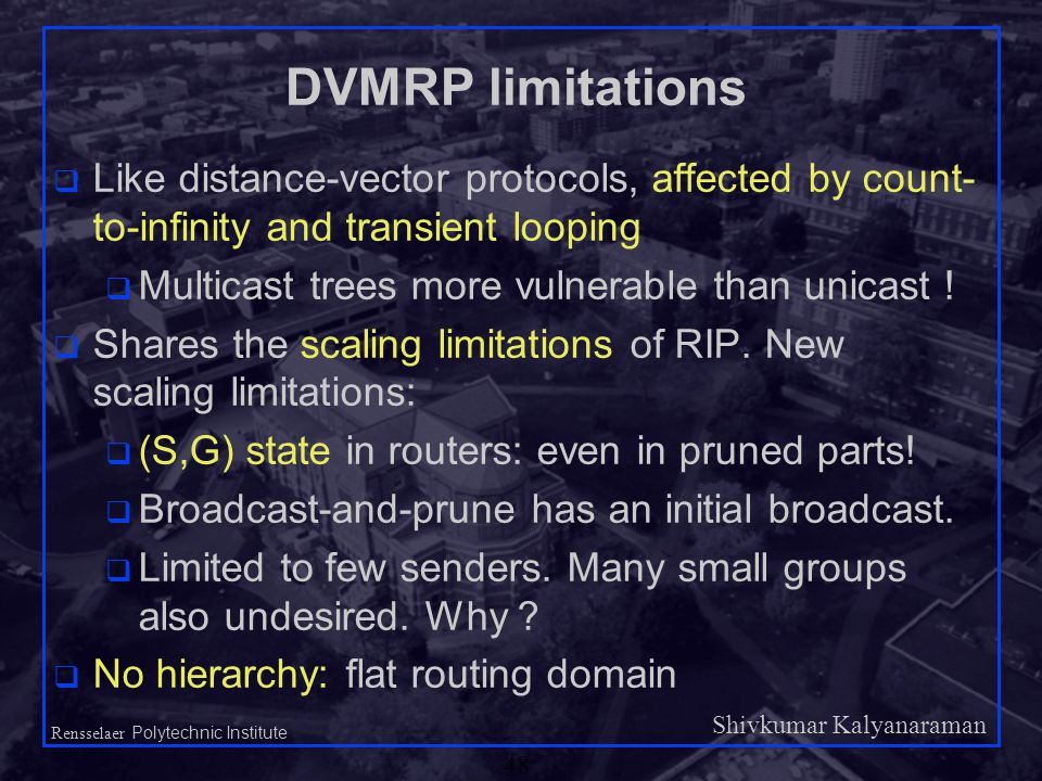 Shivkumar Kalyanaraman Rensselaer Polytechnic Institute 48 DVMRP limitations q Like distance-vector protocols, affected by count- to-infinity and transient looping q Multicast trees more vulnerable than unicast .