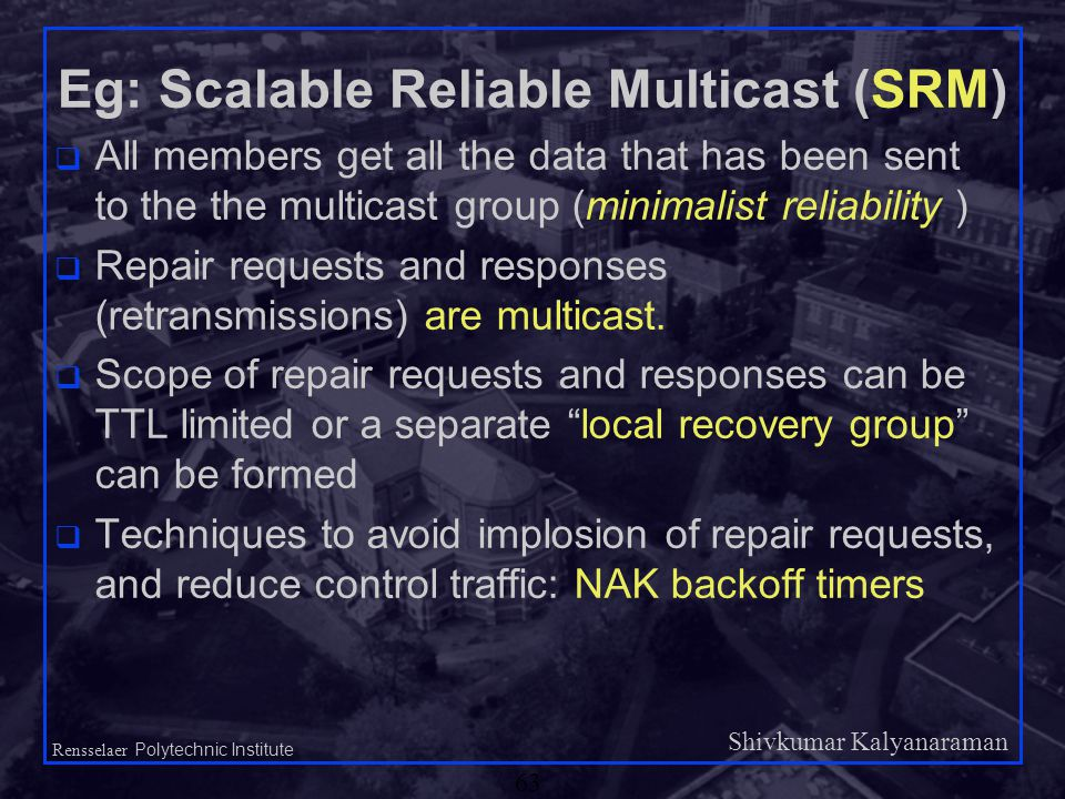 Shivkumar Kalyanaraman Rensselaer Polytechnic Institute 63 Eg: Scalable Reliable Multicast (SRM) q All members get all the data that has been sent to the the multicast group (minimalist reliability ) q Repair requests and responses (retransmissions) are multicast.