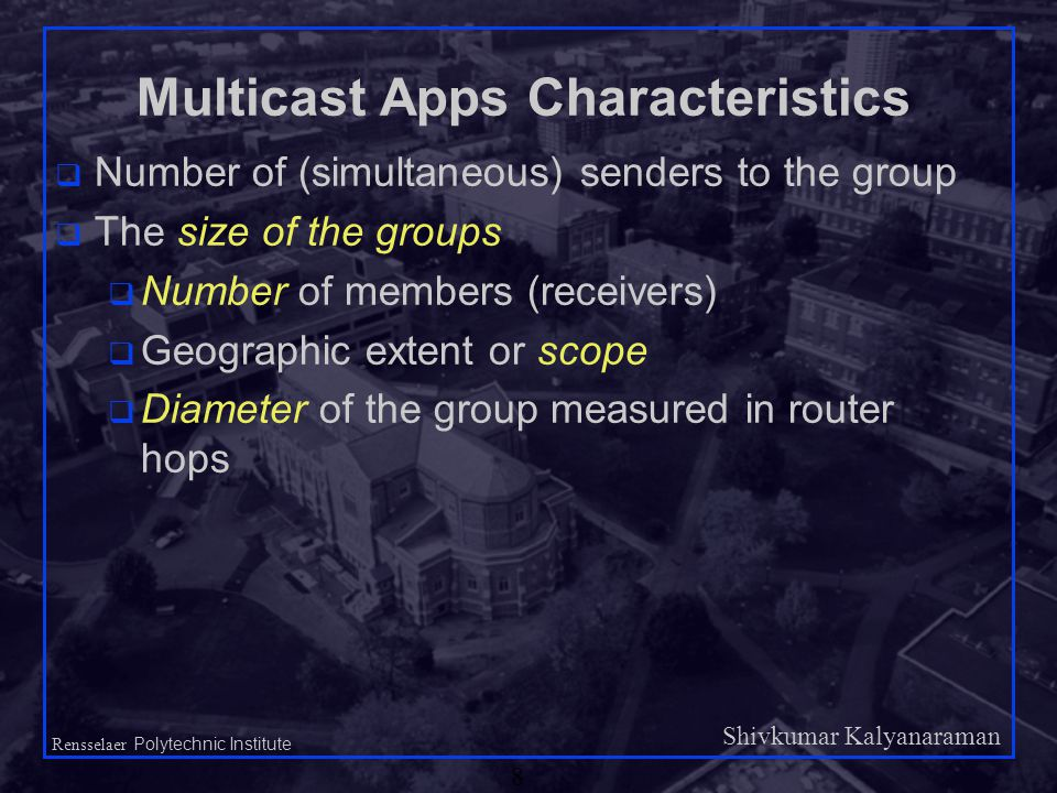 Shivkumar Kalyanaraman Rensselaer Polytechnic Institute 8 Multicast Apps Characteristics q Number of (simultaneous) senders to the group q The size of the groups q Number of members (receivers) q Geographic extent or scope q Diameter of the group measured in router hops
