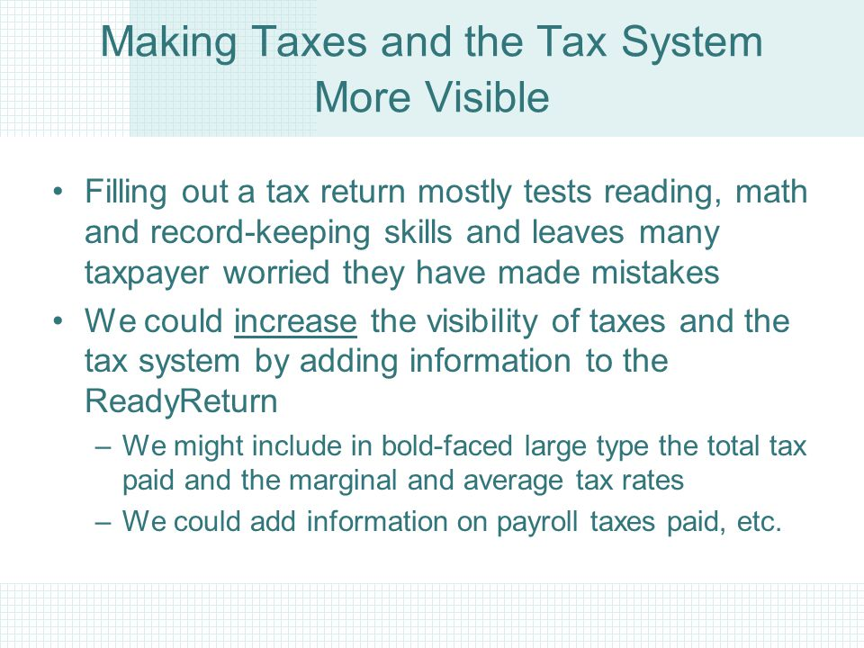 Making Taxes and the Tax System More Visible Filling out a tax return mostly tests reading, math and record-keeping skills and leaves many taxpayer worried they have made mistakes We could increase the visibility of taxes and the tax system by adding information to the ReadyReturn –We might include in bold-faced large type the total tax paid and the marginal and average tax rates –We could add information on payroll taxes paid, etc.