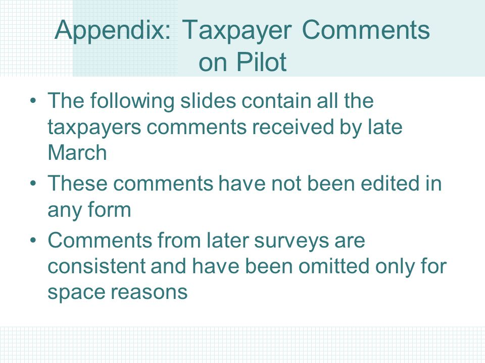 Appendix: Taxpayer Comments on Pilot The following slides contain all the taxpayers comments received by late March These comments have not been edited in any form Comments from later surveys are consistent and have been omitted only for space reasons