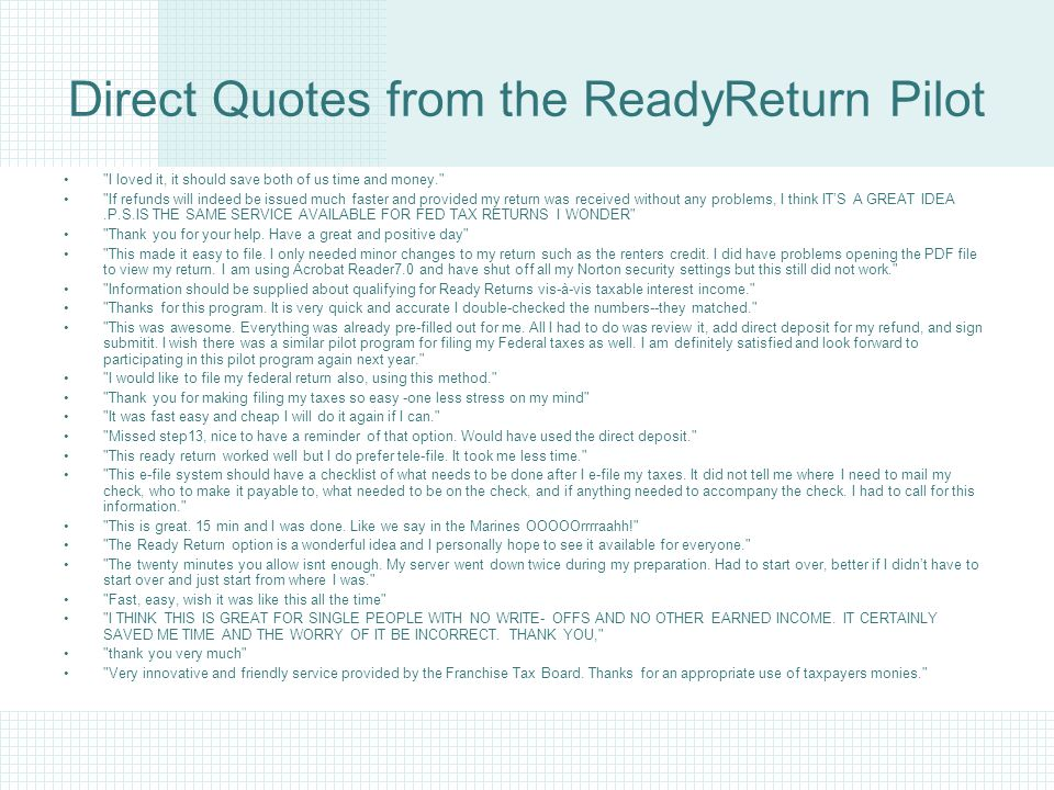 Direct Quotes from the ReadyReturn Pilot I loved it, it should save both of us time and money. If refunds will indeed be issued much faster and provided my return was received without any problems, I think IT'S A GREAT IDEA.P.S.IS THE SAME SERVICE AVAILABLE FOR FED TAX RETURNS I WONDER Thank you for your help.