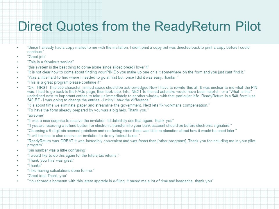 Direct Quotes from the ReadyReturn Pilot Since I already had a copy mailed to me with the invitation, I didnt print a copy but was directed back to print a copy before I could continue. Great job This is a fabulous service this system is the best thing to come alone since sliced bread i lover it It is not clear how to come about finding your PIN Do you make up one or is it somewhere on the form and you just cant find it. Was a little hard to find where I needed to go at first but, once I did it was easy.Thanks This is a great program please continue it Ok - FIRST This 500-character limited space should be acknowledged Now I have to rewrite this all: It was unclear to me what the PIN was.