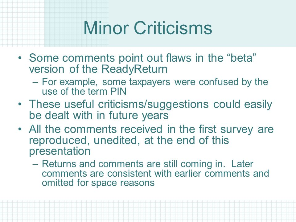 Minor Criticisms Some comments point out flaws in the beta version of the ReadyReturn –For example, some taxpayers were confused by the use of the term PIN These useful criticisms/suggestions could easily be dealt with in future years All the comments received in the first survey are reproduced, unedited, at the end of this presentation –Returns and comments are still coming in.