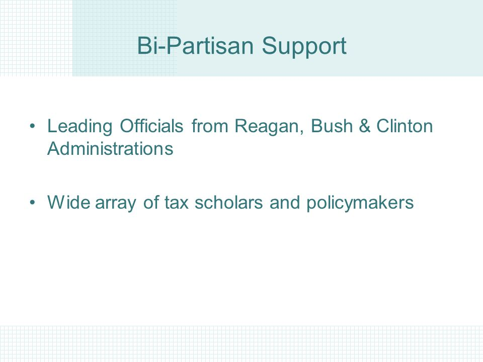 Bi-Partisan Support Leading Officials from Reagan, Bush & Clinton Administrations Wide array of tax scholars and policymakers