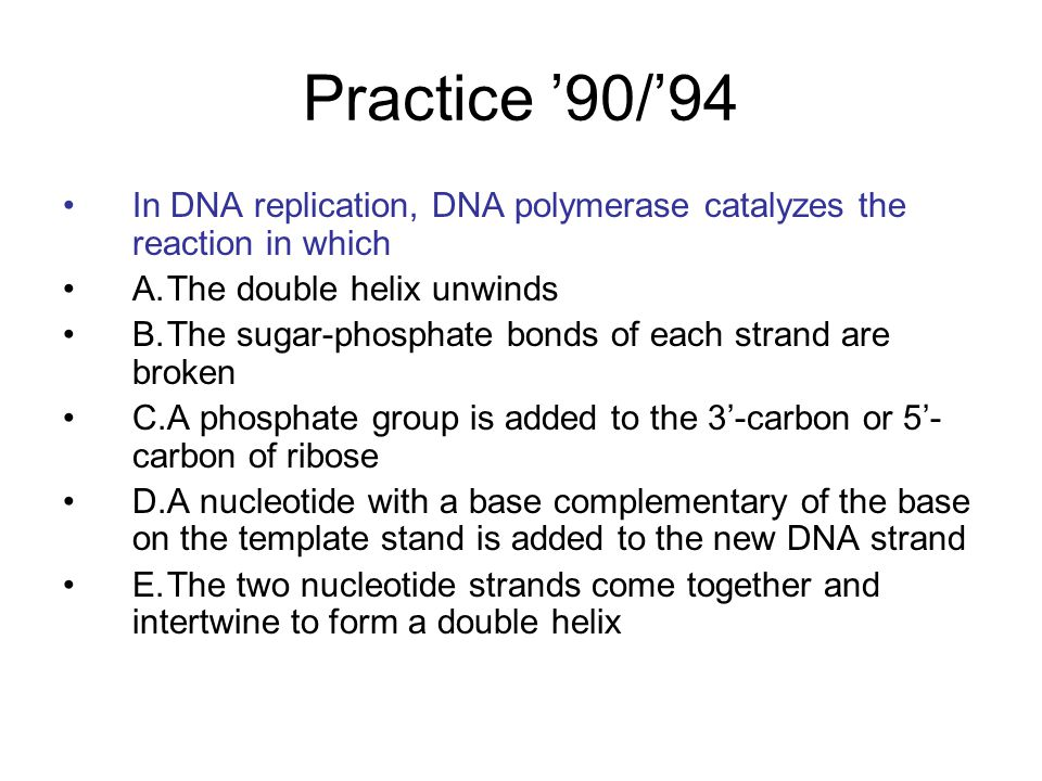 Practice '90/'94 In DNA replication, DNA polymerase catalyzes the reaction in which A.The double helix unwinds B.The sugar-phosphate bonds of each str