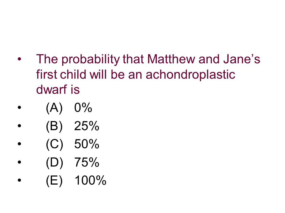 The probability that Matthew and Jane's first child will be an achondroplastic dwarf is (A)0% (B)25% (C)50% (D)75% (E)100%