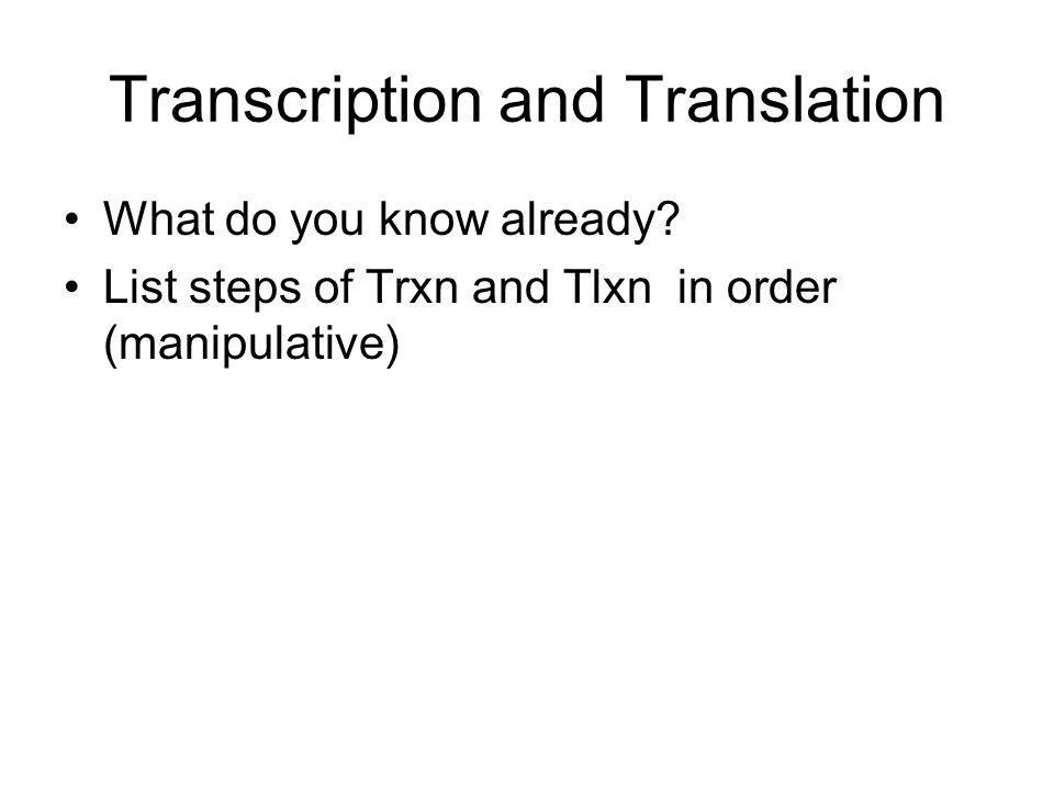 Transcription and Translation What do you know already? List steps of Trxn and Tlxn in order (manipulative)