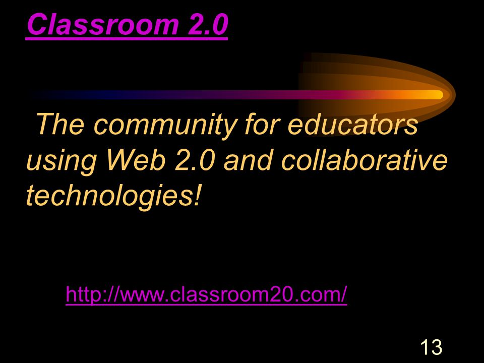 13 Classroom 2.0 Classroom 2.0 The community for educators using Web 2.0 and collaborative technologies.