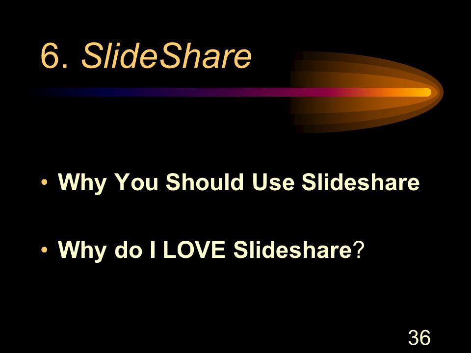 36 6. SlideShare Why You Should Use Slideshare Why do I LOVE Slideshare