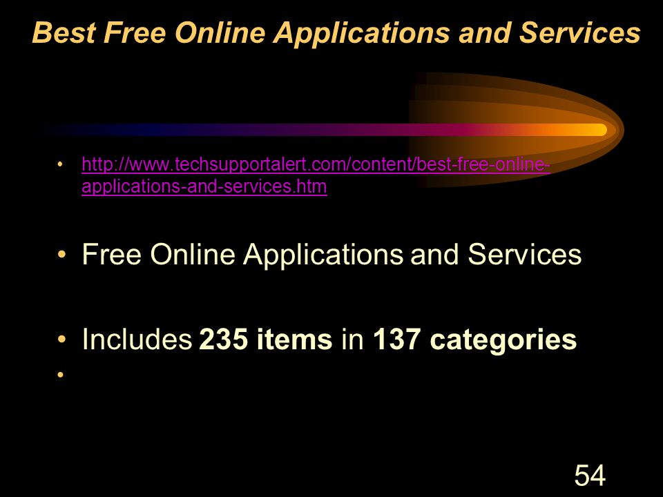 54 Best Free Online Applications and Services http://www.techsupportalert.com/content/best-free-online- applications-and-services.htmhttp://www.techsupportalert.com/content/best-free-online- applications-and-services.htm Free Online Applications and Services Includes 235 items in 137 categories