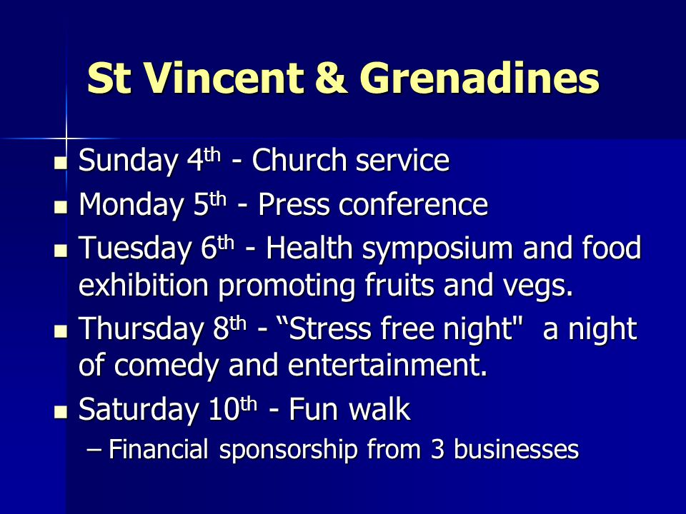 St Vincent & Grenadines Sunday 4 th - Church service Sunday 4 th - Church service Monday 5 th - Press conference Monday 5 th - Press conference Tuesday 6 th - Health symposium and food exhibition promoting fruits and vegs.
