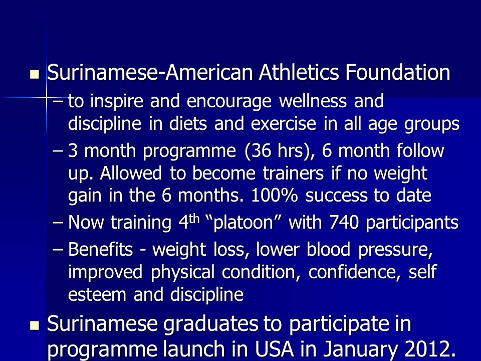 Surinamese-American Athletics Foundation Surinamese-American Athletics Foundation –to inspire and encourage wellness and discipline in diets and exercise in all age groups –3 month programme (36 hrs), 6 month follow up.