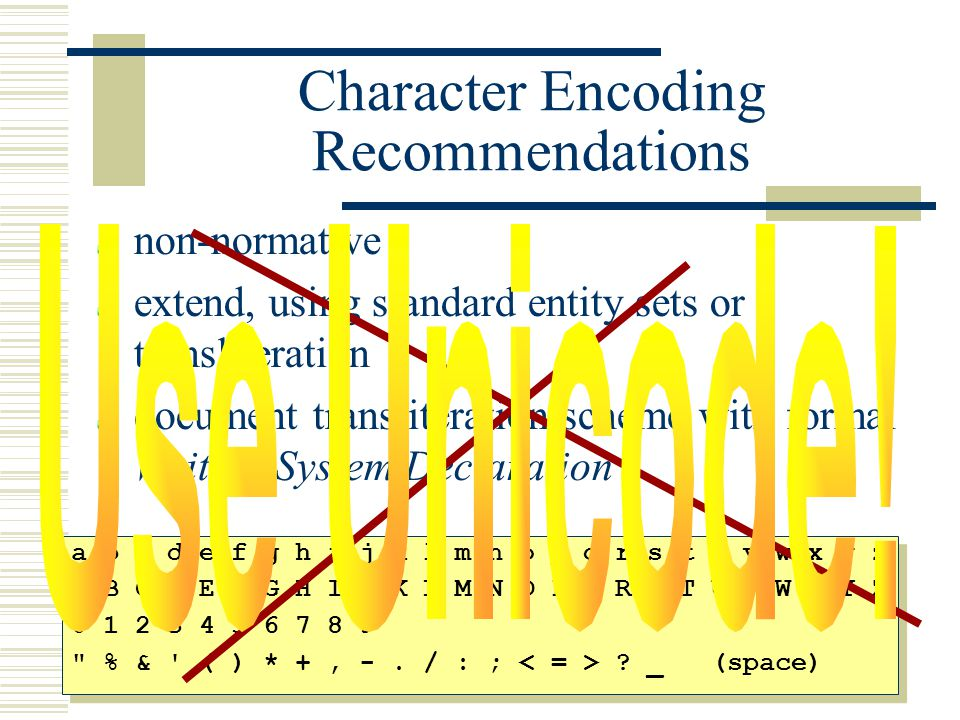 Character Encoding Recommendations non-normative extend, using standard entity sets or transliteration document transliteration scheme with formal Writing System Declaration a b c d e f g h i j k l m n o p q r s t u v w x y z A B C D E F G H I J K L M N O P Q R S T U V W X Y Z 0 1 2 3 4 5 6 7 8 9 % & ( ) * +, -.