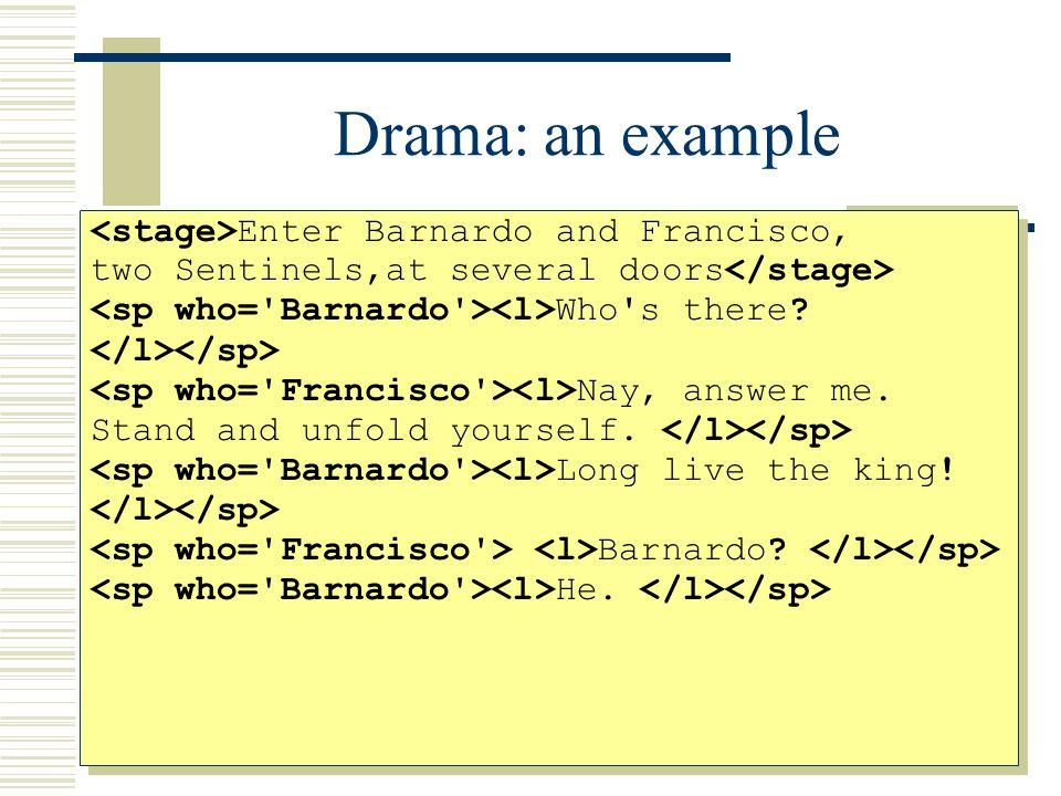 Drama: an example Enter Barnardo and Francisco, two Sentinels, at several doors Barnardo: Who s there.