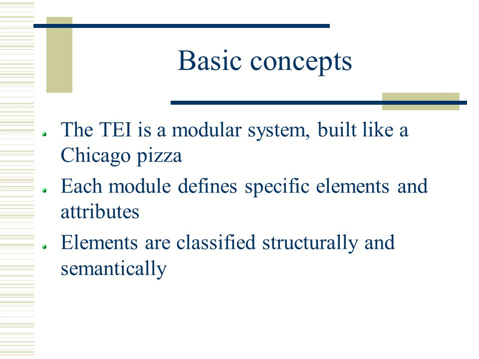 Basic concepts The TEI is a modular system, built like a Chicago pizza Each module defines specific elements and attributes Elements are classified structurally and semantically