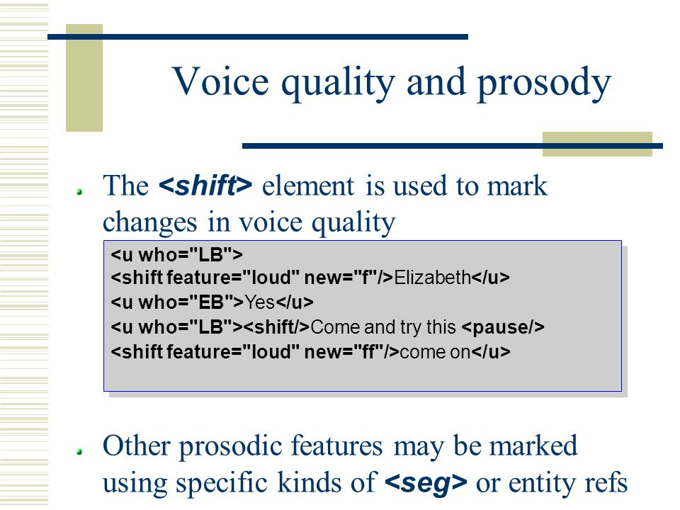 Voice quality and prosody The element is used to mark changes in voice quality Other prosodic features may be marked using specific kinds of or entity refs Elizabeth Yes Come and try this come on