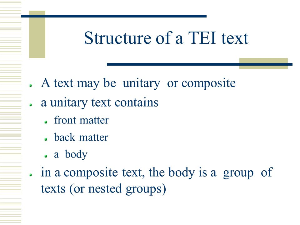 Structure of a TEI text A text may be unitary or composite a unitary text contains front matter back matter a body in a composite text, the body is a group of texts (or nested groups)