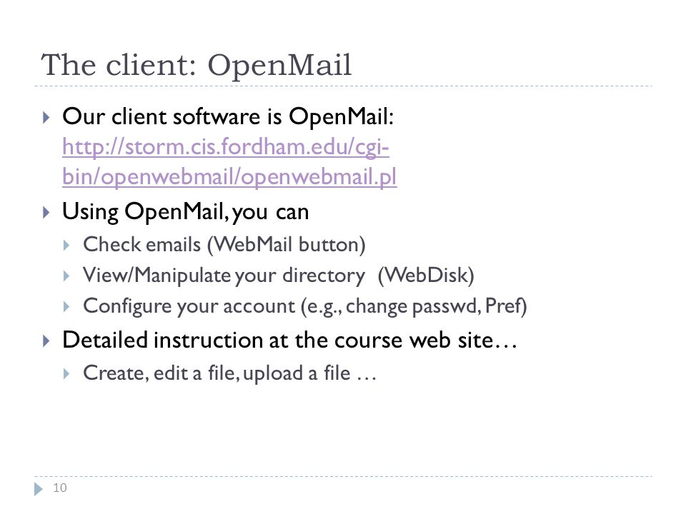 The client: OpenMail 10  Our client software is OpenMail: http://storm.cis.fordham.edu/cgi- bin/openwebmail/openwebmail.pl http://storm.cis.fordham.edu/cgi- bin/openwebmail/openwebmail.pl  Using OpenMail, you can  Check emails (WebMail button)  View/Manipulate your directory (WebDisk)  Configure your account (e.g., change passwd, Pref)  Detailed instruction at the course web site…  Create, edit a file, upload a file …