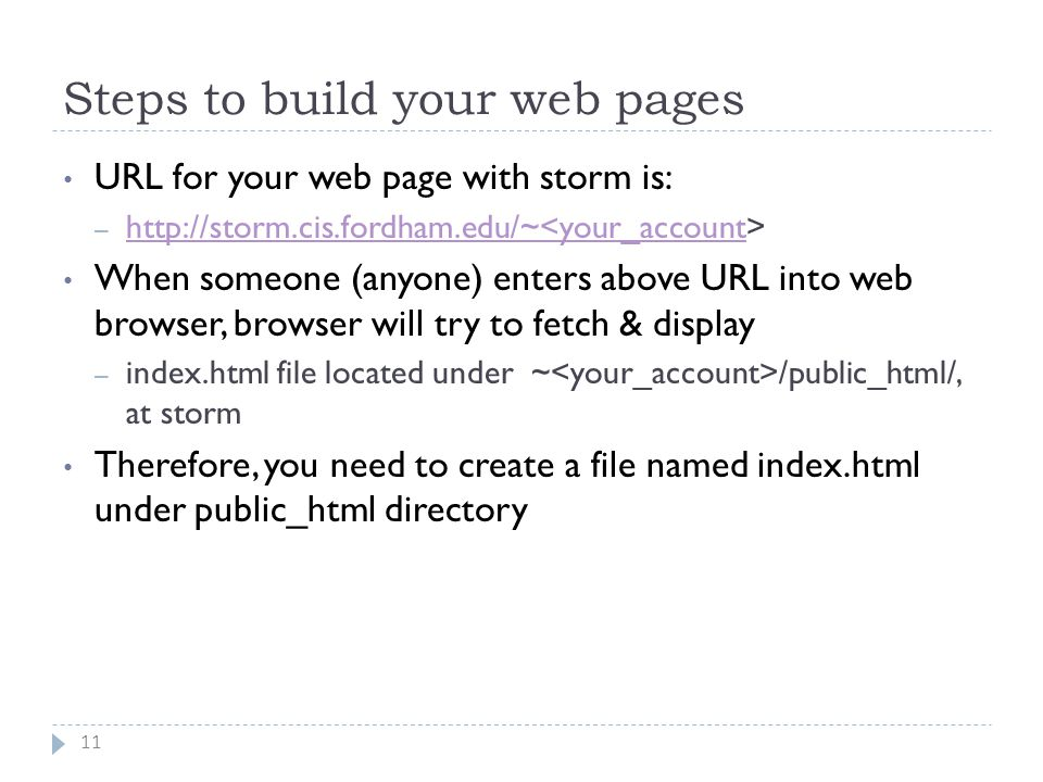 Steps to build your web pages 11 URL for your web page with storm is: – http://storm.cis.fordham.edu/~ http://storm.cis.fordham.edu/~<your_account When someone (anyone) enters above URL into web browser, browser will try to fetch & display – index.html file located under ~ /public_html/, at storm Therefore, you need to create a file named index.html under public_html directory