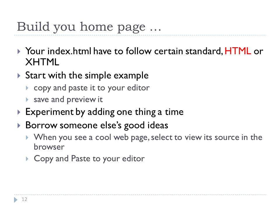 Build you home page … 12  Your index.html have to follow certain standard, HTML or XHTML  Start with the simple example  copy and paste it to your editor  save and preview it  Experiment by adding one thing a time  Borrow someone else's good ideas  When you see a cool web page, select to view its source in the browser  Copy and Paste to your editor