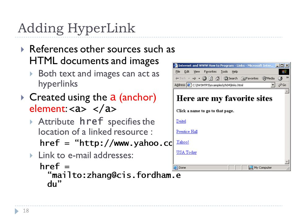 Adding HyperLink 18  References other sources such as HTML documents and images  Both text and images can act as hyperlinks  Created using the a (anchor) element:  Attribute href specifies the location of a linked resource : href = http://www.yahoo.com  Link to e-mail addresses: href = mailto:zhang@cis.fordham.e du