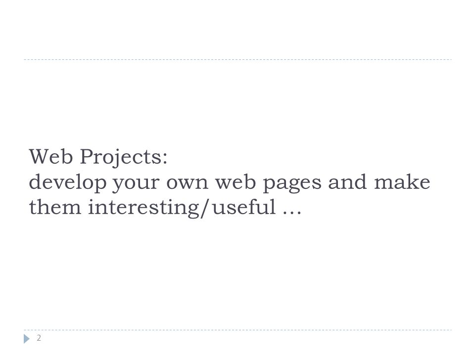 Web Projects: develop your own web pages and make them interesting/useful … 2