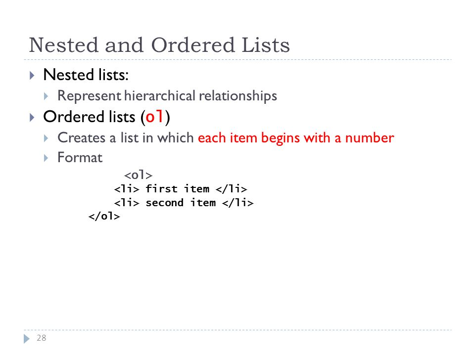 Nested and Ordered Lists 28  Nested lists:  Represent hierarchical relationships  Ordered lists ( ol )  Creates a list in which each item begins with a number  Format first item second item