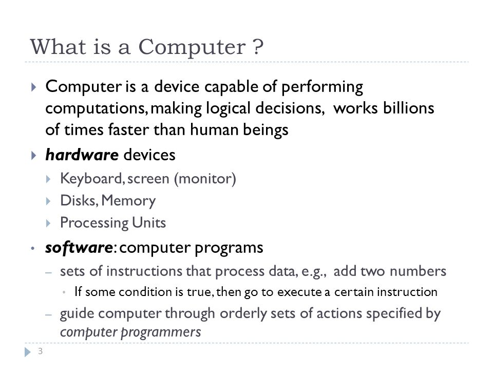  Computer is a device capable of performing computations, making logical decisions, works billions of times faster than human beings  hardware devices  Keyboard, screen (monitor)  Disks, Memory  Processing Units software: computer programs – sets of instructions that process data, e.g., add two numbers If some condition is true, then go to execute a certain instruction – guide computer through orderly sets of actions specified by computer programmers What is a Computer .