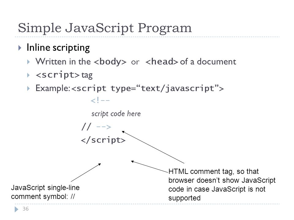 Simple JavaScript Program 36  Inline scripting  Written in the or of a document  tag  Example: <!-- script code here // --> HTML comment tag, so that browser doesn't show JavaScript code in case JavaScript is not supported JavaScript single-line comment symbol: //