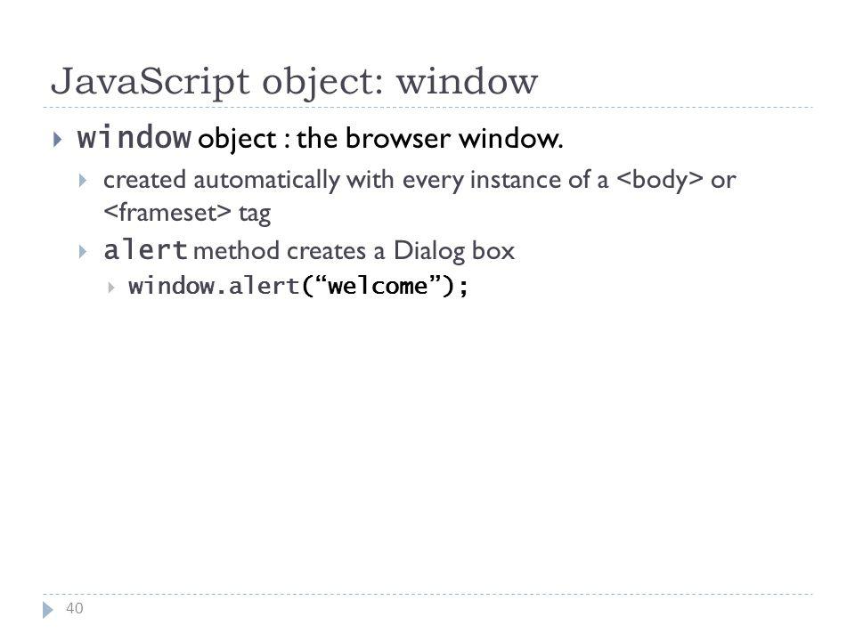 JavaScript object: window 40  window object : the browser window.