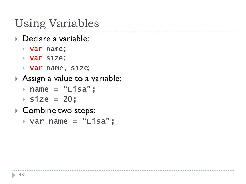Using Variables 43  Declare a variable:  var name;  var size;  var name, size ;  Assign a value to a variable:  name = Lisa ;  size = 20;  Combine two steps:  var name = Lisa ;