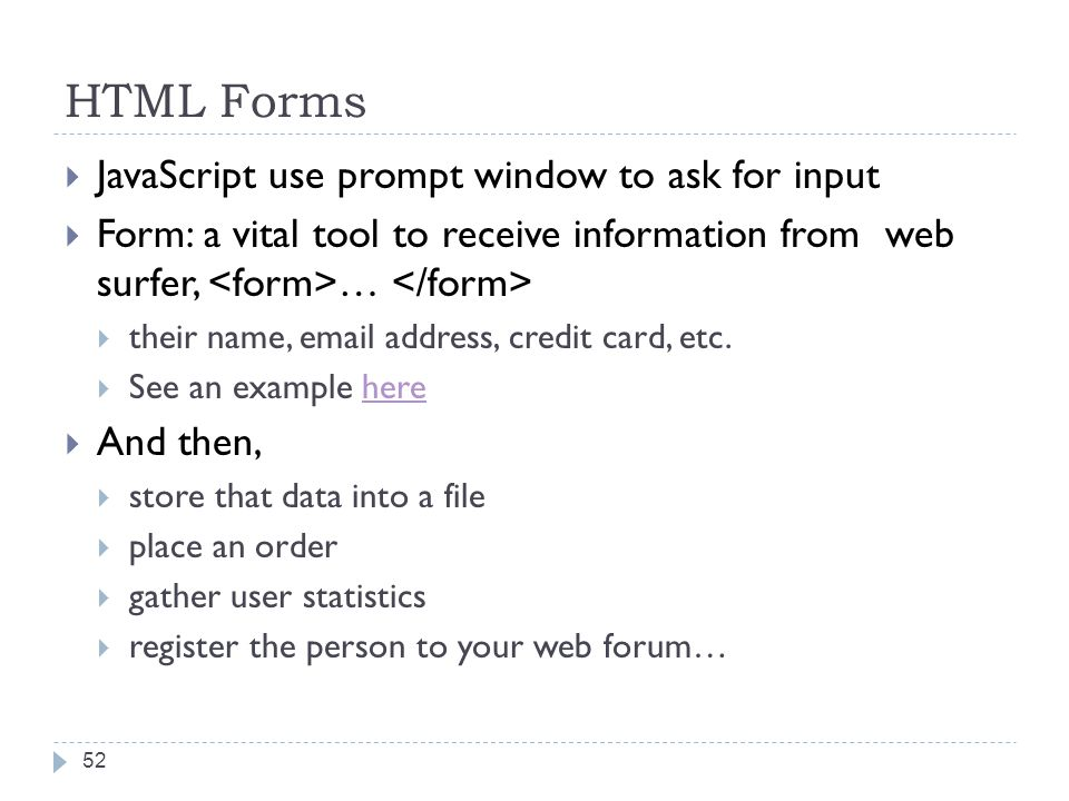 HTML Forms  JavaScript use prompt window to ask for input  Form: a vital tool to receive information from web surfer, …  their name, email address, credit card, etc.