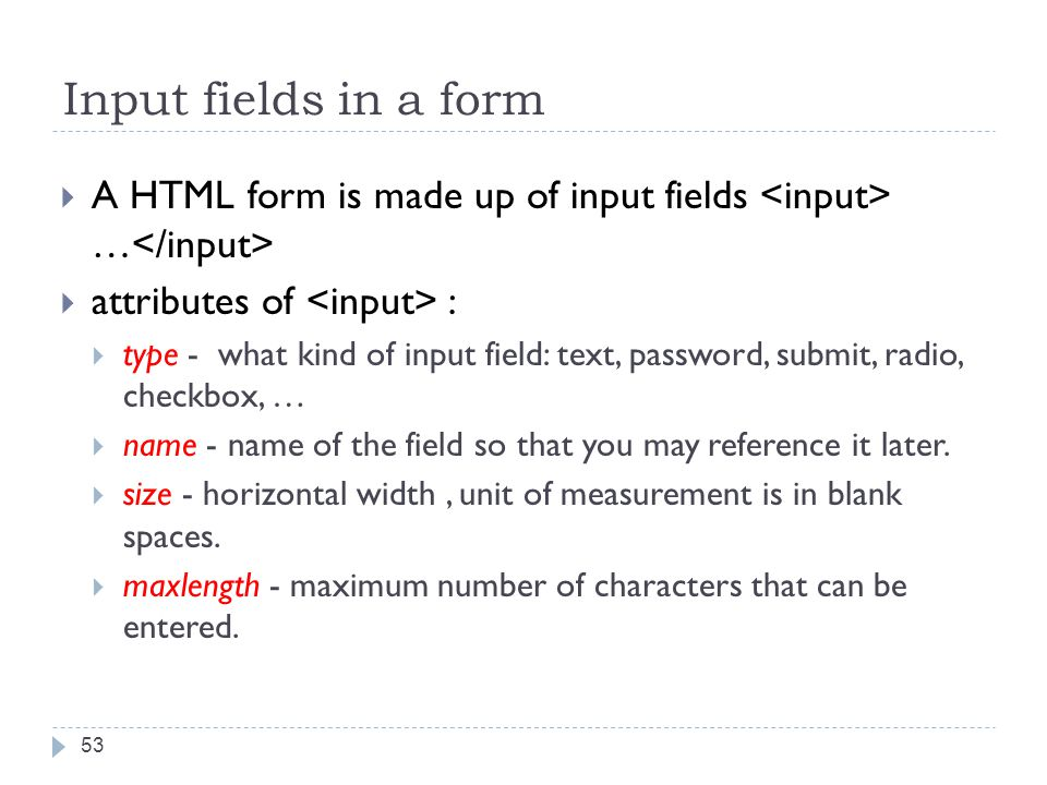 Input fields in a form  A HTML form is made up of input fields …  attributes of :  type - what kind of input field: text, password, submit, radio, checkbox, …  name - name of the field so that you may reference it later.