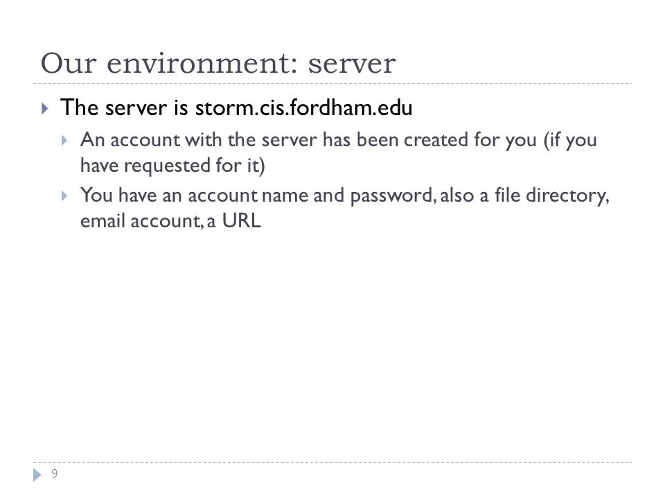 Our environment: server 9  The server is storm.cis.fordham.edu  An account with the server has been created for you (if you have requested for it)  You have an account name and password, also a file directory, email account, a URL