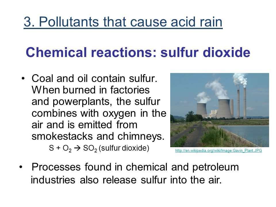 Chemical reactions: sulfur dioxide Coal and oil contain sulfur. When burned in factories and powerplants, the sulfur combines with oxygen in the air a