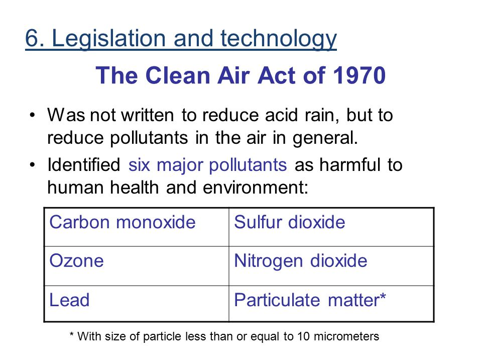 The Clean Air Act of 1970 Was not written to reduce acid rain, but to reduce pollutants in the air in general. Identified six major pollutants as harm